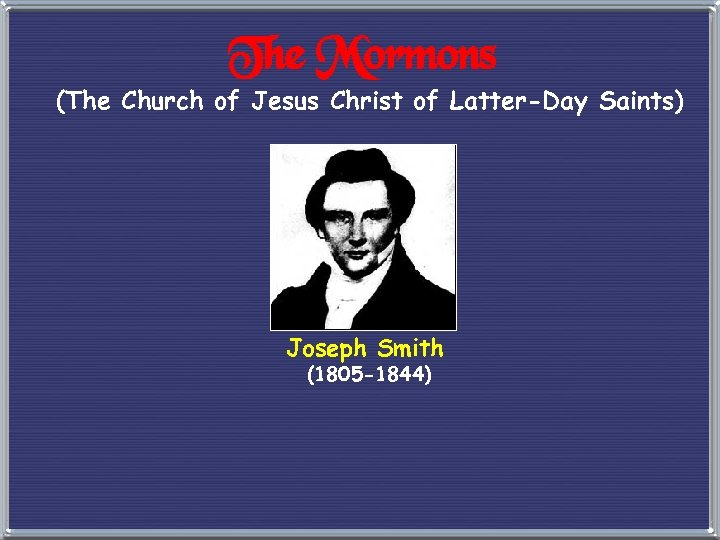 The Mormons (The Church of Jesus Christ of Latter-Day Saints) Joseph Smith (1805 -1844)