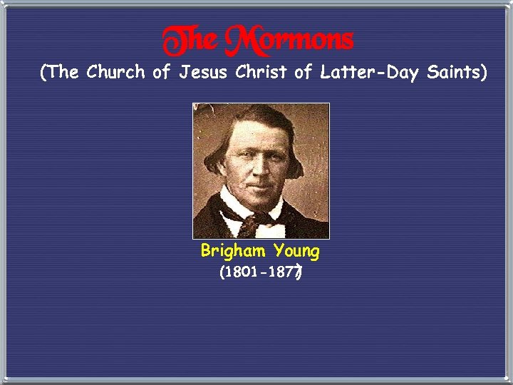 The Mormons (The Church of Jesus Christ of Latter-Day Saints) Brigham Young (1801 -1877