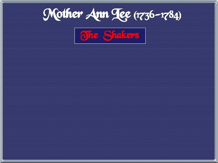 Mother Ann Lee (1736 -1784) The Shakers