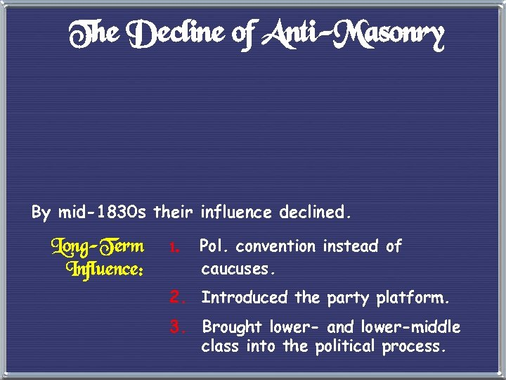 The Decline of Anti-Masonry By mid-1830 s their influence declined. Long-Term Influence: 1. Pol.
