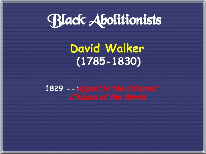 Black Abolitionists David Walker (1785 -1830) 1829 --> Appeal to the Coloured Citizens of