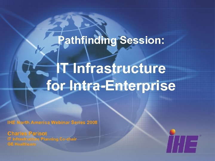Pathfinding Session: IT Infrastructure for Intra-Enterprise IHE North America Webinar Series 2008 Charles Parisot