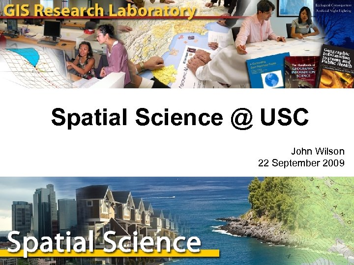 Spatial Science @ USC John Wilson 22 September 2009