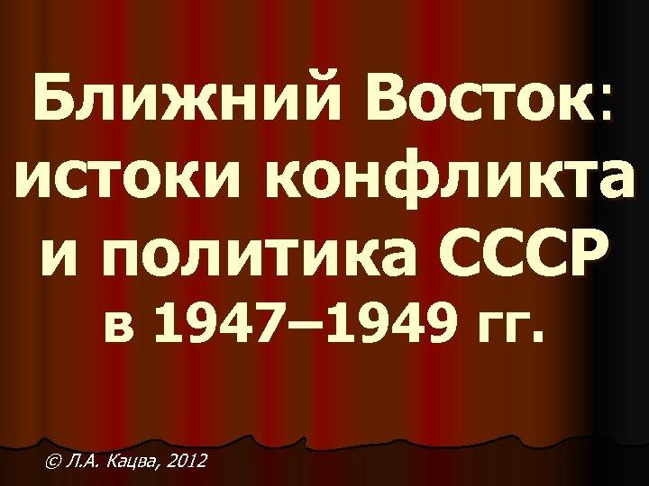 Ближний Восток: истоки конфликта и политика СССР в 1947– 1949 гг. © Л. А.