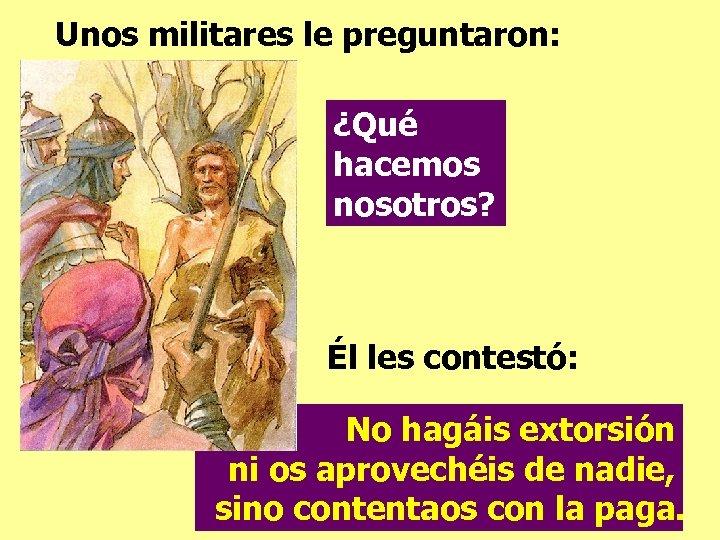 Unos militares le preguntaron: ¿Qué hacemos nosotros? Él les contestó: No hagáis extorsión ni