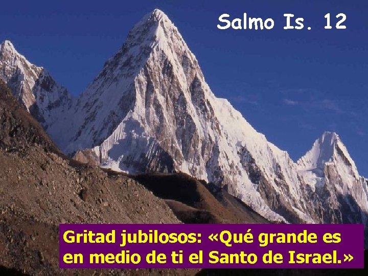 Salmo Is. 12 Gritad jubilosos: «Qué grande es en medio de ti el Santo