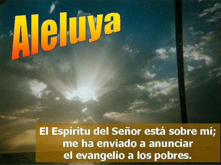 El Espíritu del Señor está sobre mi; me ha enviado a anunciar el evangelio