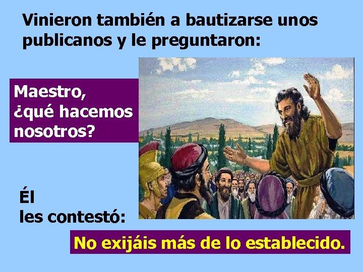 Vinieron también a bautizarse unos publicanos y le preguntaron: Maestro, ¿qué hacemos nosotros? Él