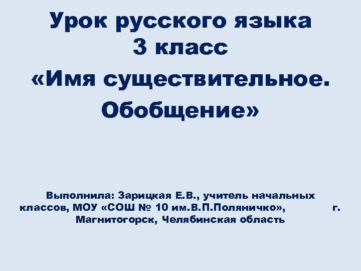 Урок русского языка 3 класс «Имя существительное. Обобщение» Выполнила: Зарицкая Е. В. , учитель