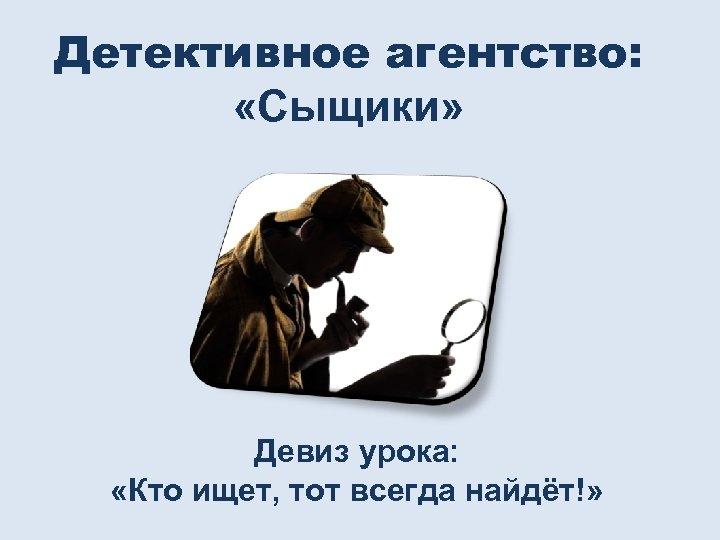 Детективное агентство: «Сыщики» Девиз урока: «Кто ищет, тот всегда найдёт!»