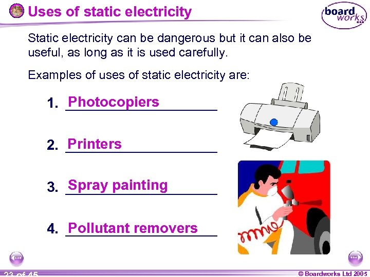 Uses of static electricity Static electricity can be dangerous but it can also be