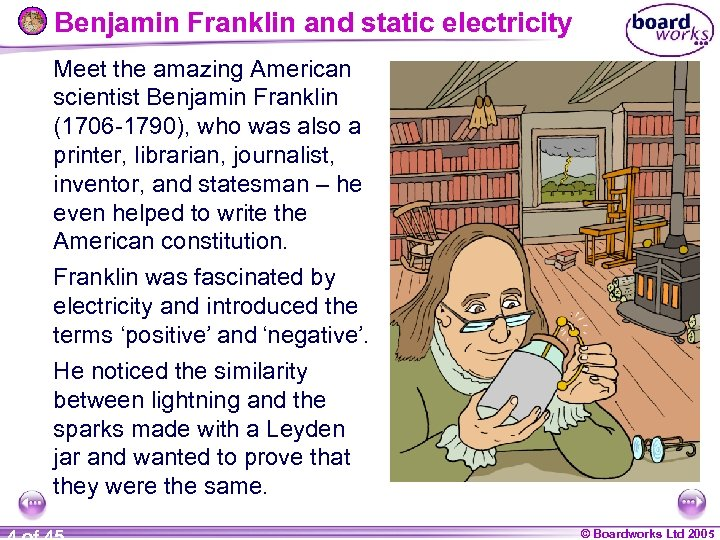 Benjamin Franklin and static electricity Meet the amazing American scientist Benjamin Franklin (1706 -1790),