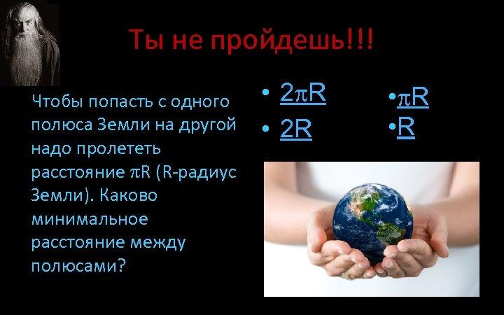 Ты не пройдешь!!! Чтобы попасть с одного полюса Земли на другой надо пролететь расстояние