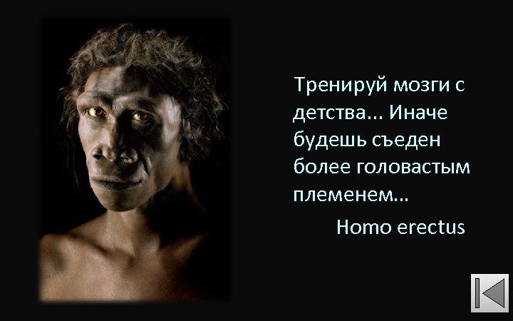 Тренируй мозги с детства. . . Иначе будешь съеден более головастым племенем… Homo