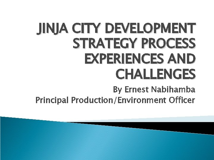 JINJA CITY DEVELOPMENT STRATEGY PROCESS EXPERIENCES AND CHALLENGES By Ernest Nabihamba Principal Production/Environment Officer