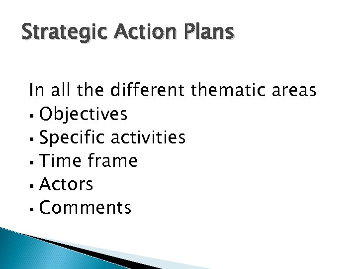 Strategic Action Plans In all the different thematic areas § Objectives § Specific activities