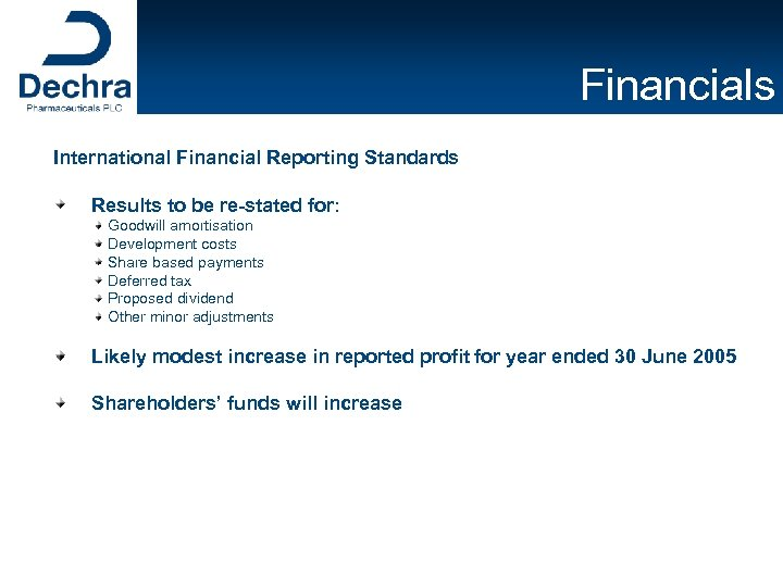 Financials International Financial Reporting Standards Results to be re-stated for: Goodwill amortisation Development costs