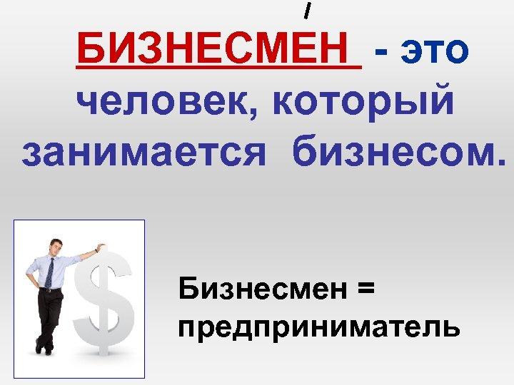БИЗНЕСМЕН - это человек, который занимается бизнесом. Бизнесмен = предприниматель