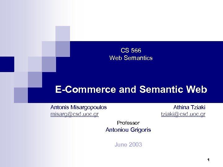 CS 566 Web Semantics E-Commerce and Semantic Web Antonis Misargopoulos misarg@csd. uoc. gr Athina