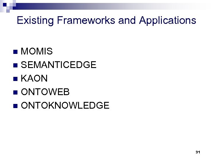 Existing Frameworks and Applications MOMIS n SEMANTICEDGE n KAON n ONTOWEB n ONTOKNOWLEDGE n