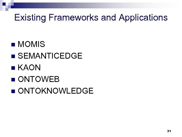 Existing Frameworks and Applications MOMIS n SEMANTICEDGE n KAON n ONTOWEB n ONTOKNOWLEDGE n