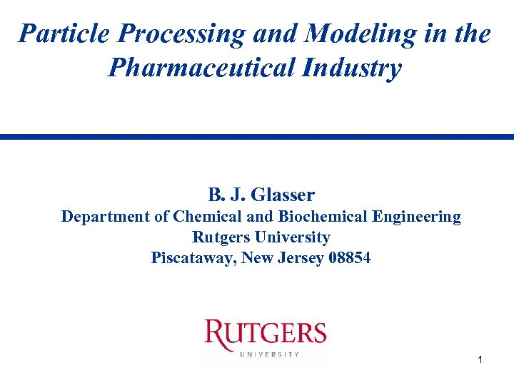 Particle Processing and Modeling in the Pharmaceutical Industry B. J. Glasser Department of Chemical