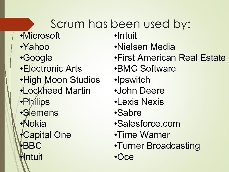 Scrum has been used by: • Microsoft • Yahoo • Google • Electronic Arts