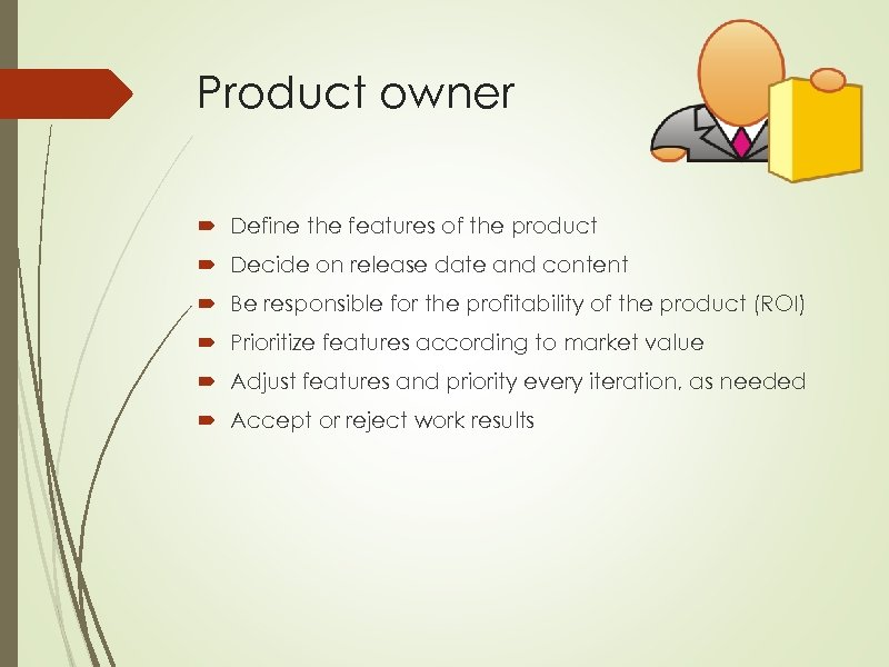 Product owner Define the features of the product Decide on release date and content