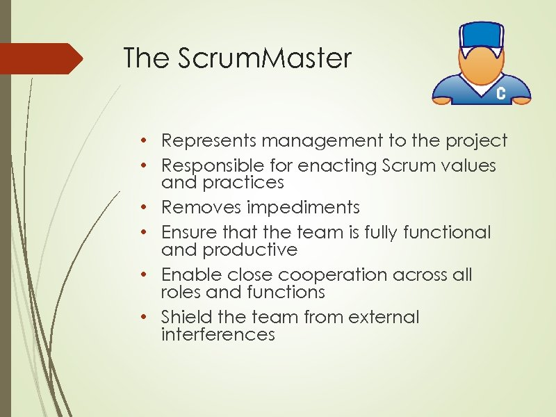 The Scrum. Master • Represents management to the project • Responsible for enacting Scrum