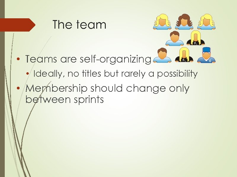 The team • Teams are self-organizing • Ideally, no titles but rarely a possibility