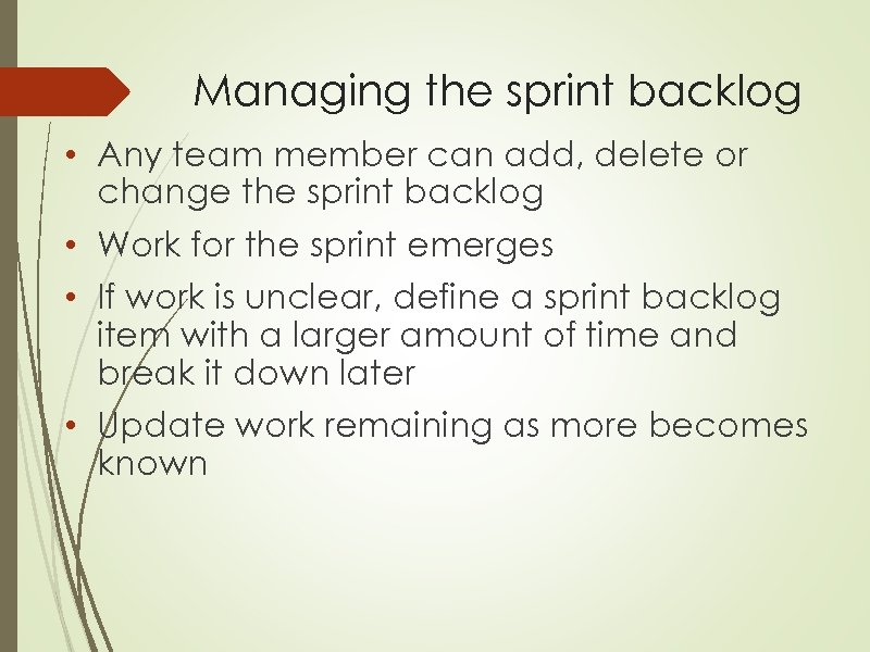 Managing the sprint backlog • Any team member can add, delete or change the