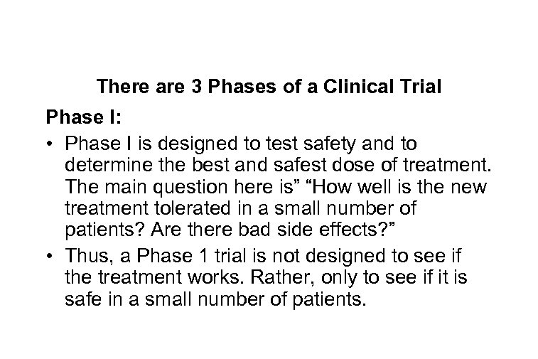 There are 3 Phases of a Clinical Trial Phase I: • Phase I is