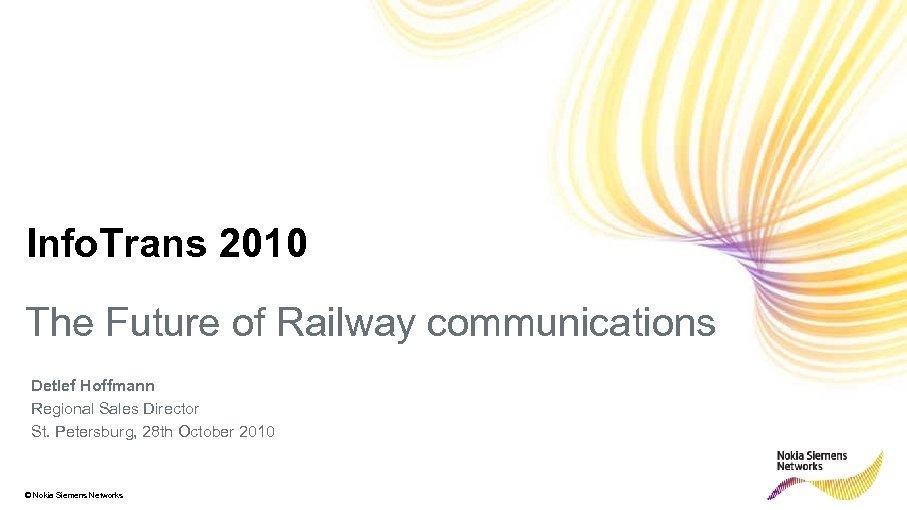 Info. Trans 2010 The Future of Railway communications Detlef Hoffmann Regional Sales Director St.