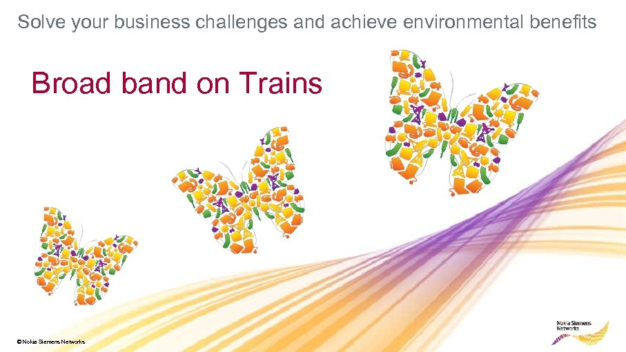 Solve your business challenges and achieve environmental benefits Broad band on Trains © Nokia