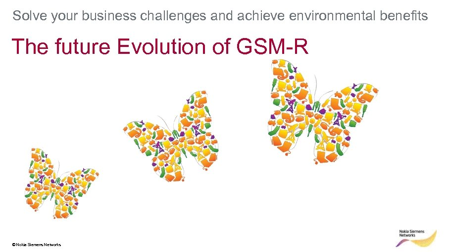 Solve your business challenges and achieve environmental benefits The future Evolution of GSM-R ©