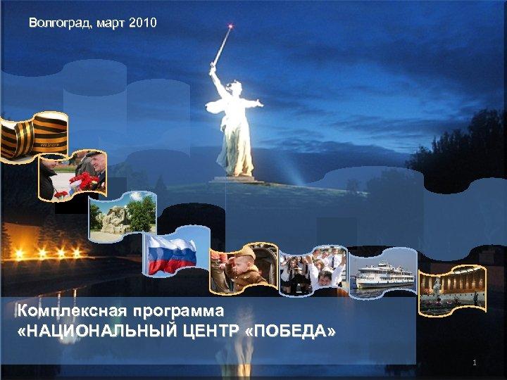 Волгоград, март 2010 Комплексная программа «НАЦИОНАЛЬНЫЙ ЦЕНТР «ПОБЕДА» 1