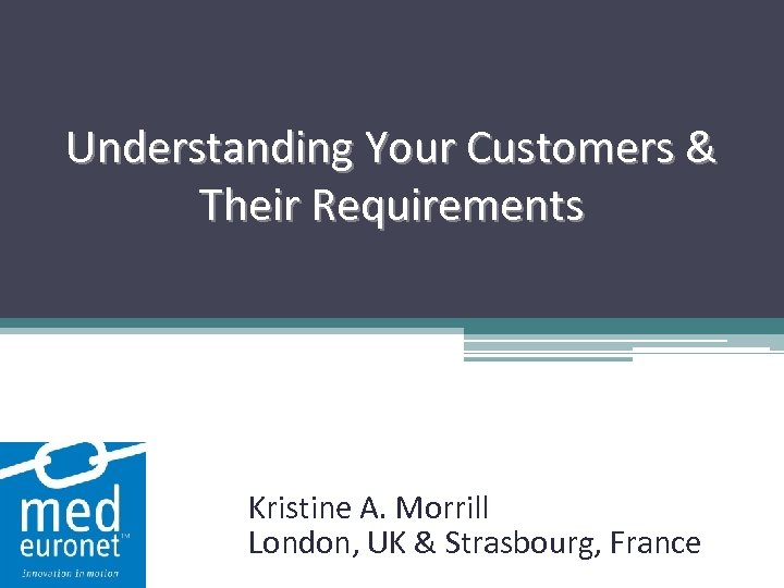 Understanding Your Customers & Their Requirements Kristine A. Morrill London, UK & Strasbourg, France