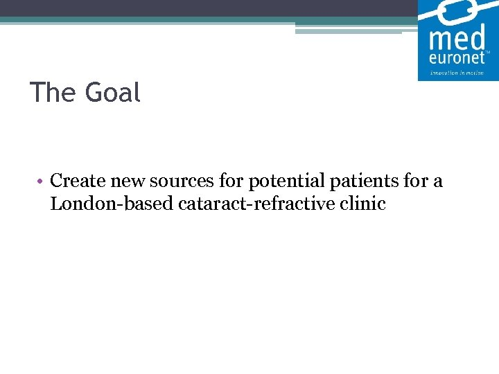 The Goal • Create new sources for potential patients for a London-based cataract-refractive