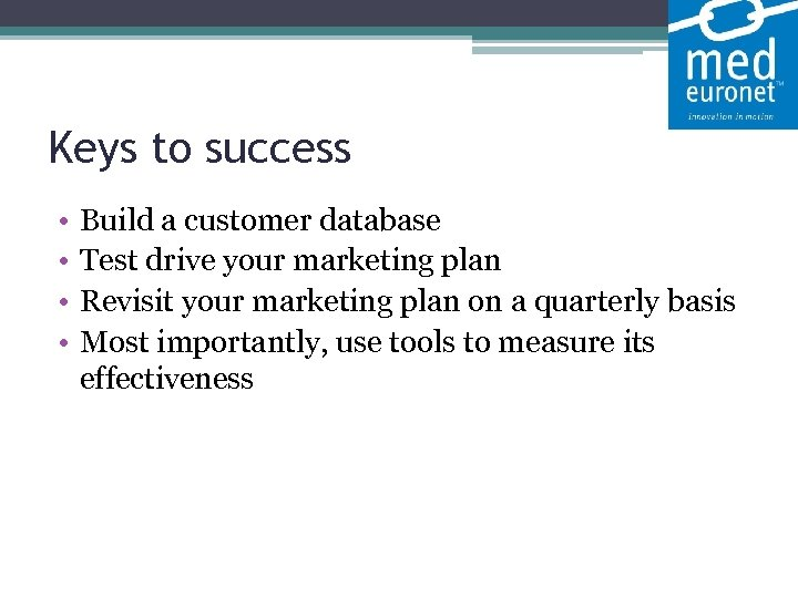 Keys to success • • Build a customer database Test drive your marketing