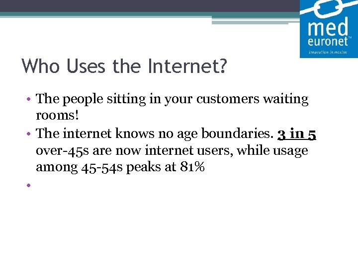 Who Uses the Internet? • The people sitting in your customers waiting rooms!