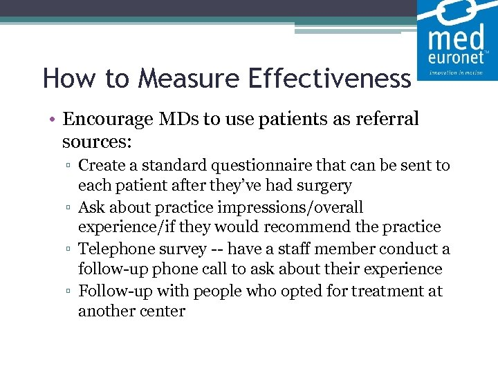 How to Measure Effectiveness • Encourage MDs to use patients as referral sources: