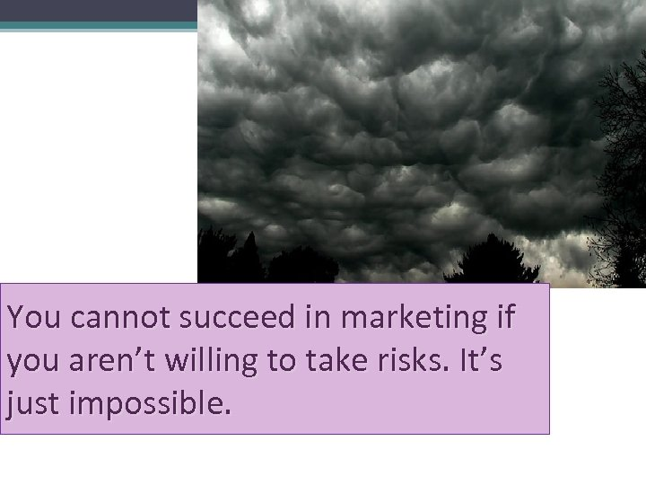 You cannot succeed in marketing if you aren't willing to take risks. It's