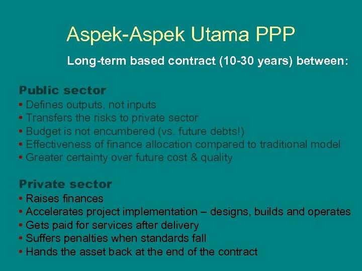 Aspek-Aspek Utama PPP Long-term based contract (10 -30 years) between: Public sector • Defines