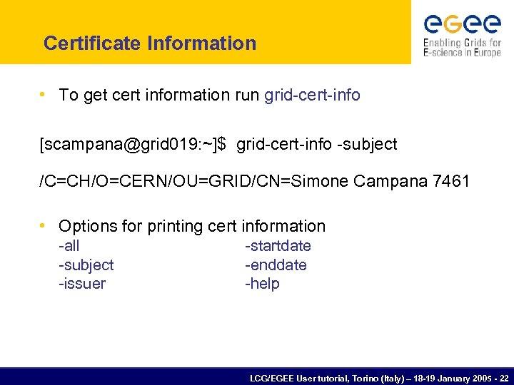 Certificate Information • To get cert information run grid-cert-info [scampana@grid 019: ~]$ grid-cert-info -subject