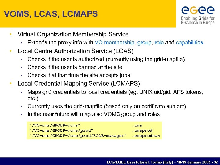 VOMS, LCAS, LCMAPS • Virtual Organization Membership Service • Extends the proxy info with