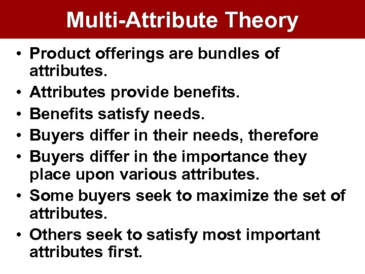 Multi-Attribute Theory • Product offerings are bundles of attributes. • Attributes provide benefits. •