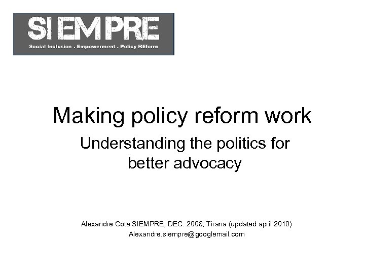 Making policy reform work Understanding the politics for better advocacy Alexandre Cote SIEMPRE, DEC.