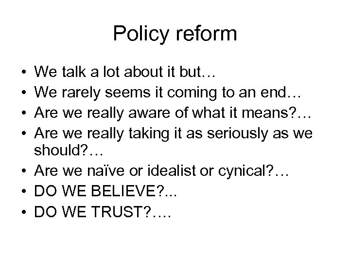 Policy reform • • We talk a lot about it but… We rarely seems