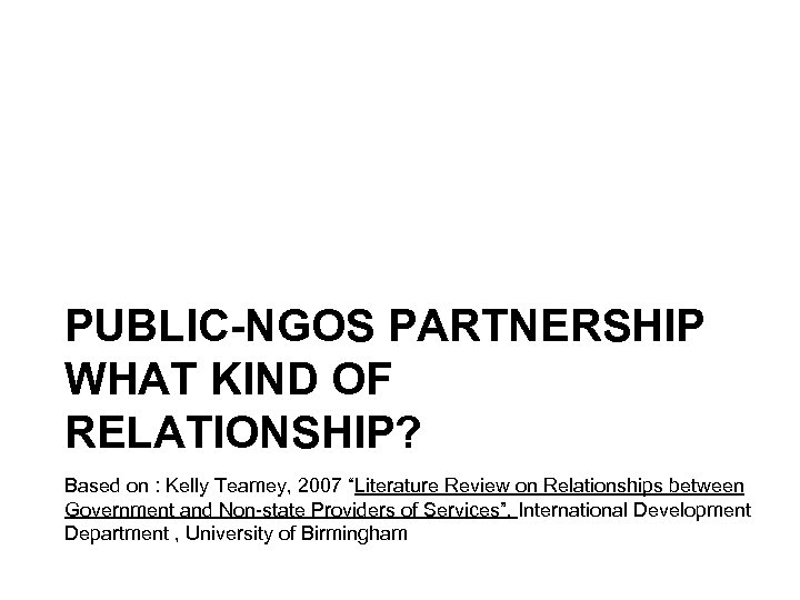 """PUBLIC-NGOS PARTNERSHIP WHAT KIND OF RELATIONSHIP? Based on : Kelly Teamey, 2007 """"Literature Review"""