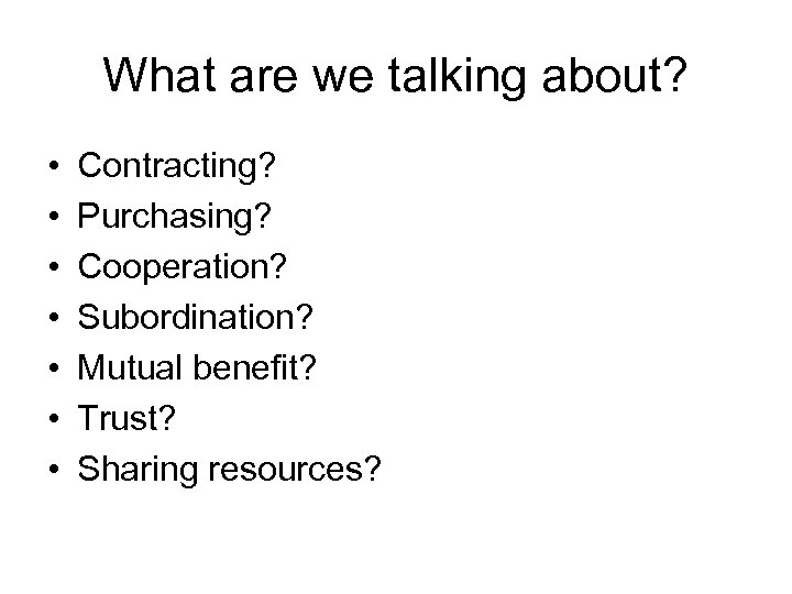 What are we talking about? • • Contracting? Purchasing? Cooperation? Subordination? Mutual benefit? Trust?